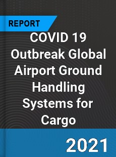 COVID 19 Outbreak Global Airport Ground Handling Systems for Cargo Industry