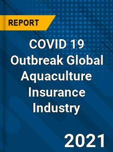 COVID 19 Outbreak Global Aquaculture Insurance Industry