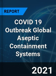 COVID 19 Outbreak Global Aseptic Containment Systems Industry