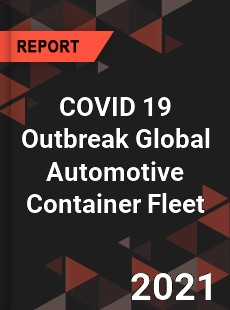 COVID 19 Outbreak Global Automotive Container Fleet Industry