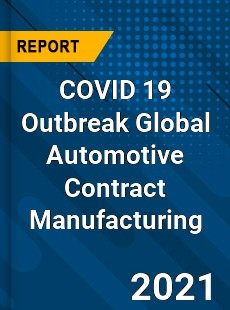COVID 19 Outbreak Global Automotive Contract Manufacturing Industry