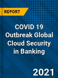 COVID 19 Outbreak Global Cloud Security in Banking Industry