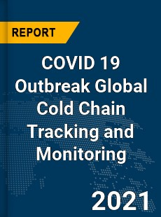 COVID 19 Outbreak Global Cold Chain Tracking and Monitoring Industry