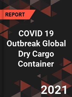 COVID 19 Outbreak Global Dry Cargo Container Industry