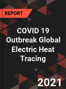 COVID 19 Outbreak Global Electric Heat Tracing Industry