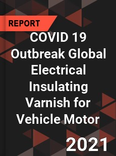 COVID 19 Outbreak Global Electrical Insulating Varnish for Vehicle Motor Industry