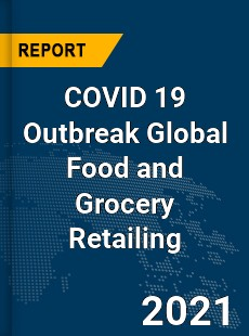 COVID 19 Outbreak Global Food and Grocery Retailing Industry