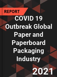 COVID 19 Outbreak Global Paper and Paperboard Packaging Industry