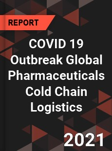 COVID 19 Outbreak Global Pharmaceuticals Cold Chain Logistics Industry