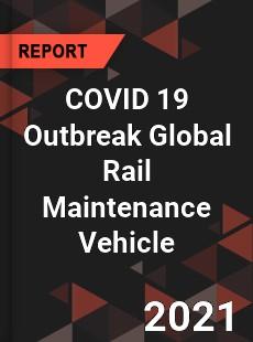 COVID 19 Outbreak Global Rail Maintenance Vehicle Industry
