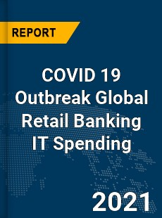 COVID 19 Outbreak Global Retail Banking IT Spending Industry