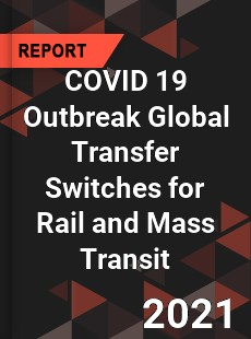 COVID 19 Outbreak Global Transfer Switches for Rail and Mass Transit Industry