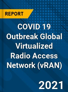 COVID 19 Outbreak Global Virtualized Radio Access Network Industry