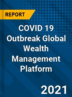 COVID 19 Outbreak Global Wealth Management Platform Industry
