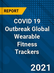COVID 19 Outbreak Global Wearable Fitness Trackers Industry