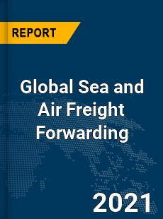 Global Sea and Air Freight Forwarding Market