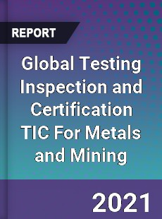 Global Testing Inspection and Certification TIC For Metals and Mining Market